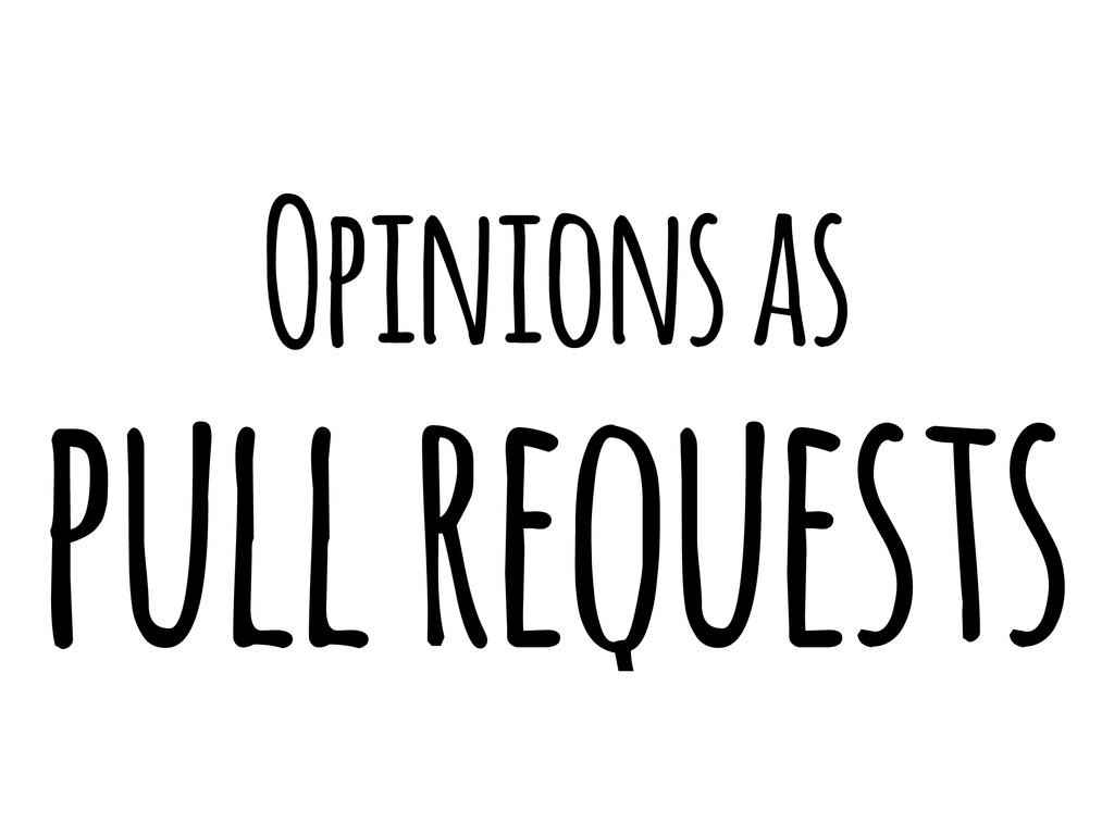 Opinions as pull requests