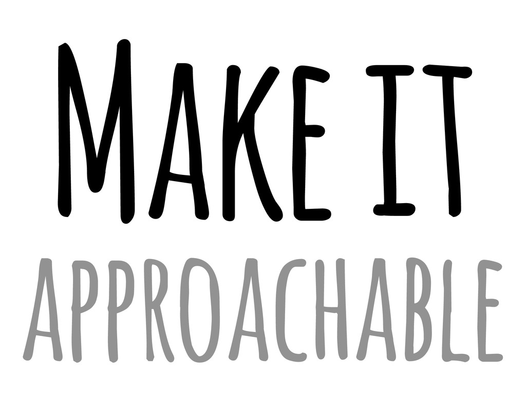 Make it approachable