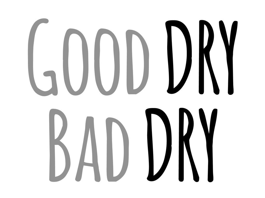 Good DRY Bad DRY