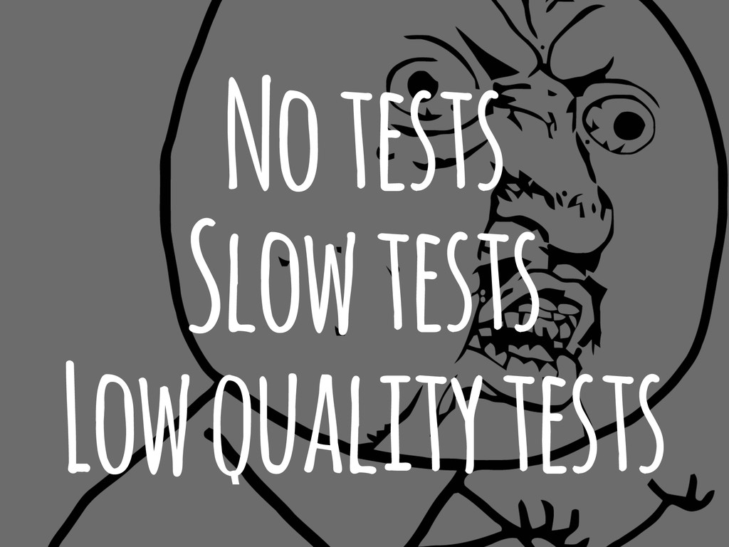 No tests Slow tests Low quality tests