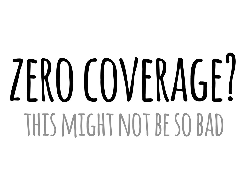 zero coverage? this might not be so bad