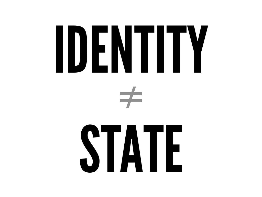IDENTITY ≠ STATE