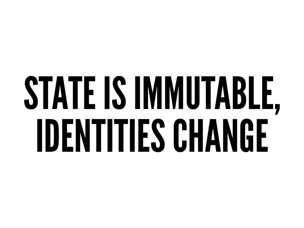 STATE IS IMMUTABLE, IDENTITIES CHANGE