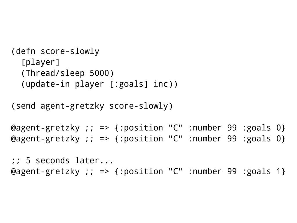 (defn score-slowly [player] (Thread/sleep 5000)...