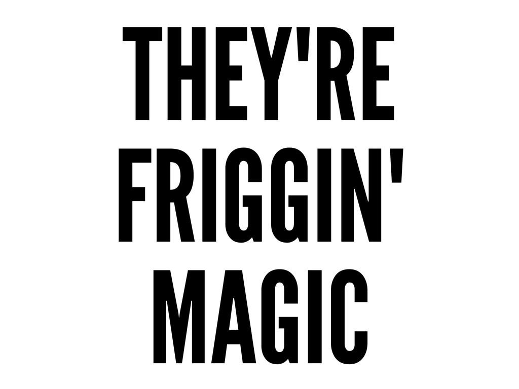 THEY'RE FRIGGIN' MAGIC