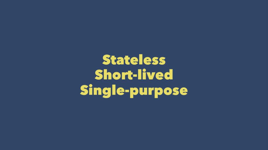 Stateless Short-lived Single-purpose