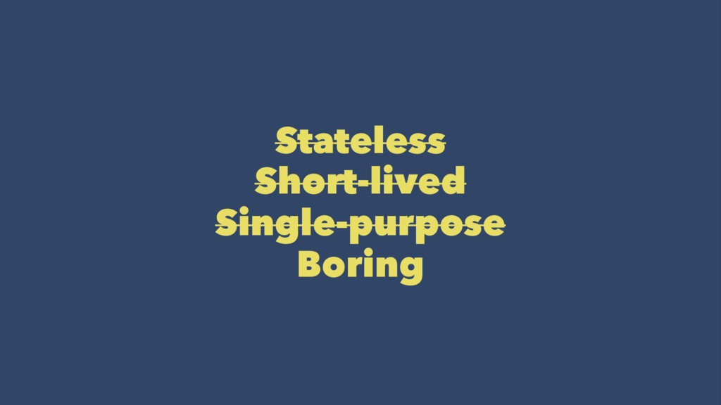 Stateless Short-lived Single-purpose Boring
