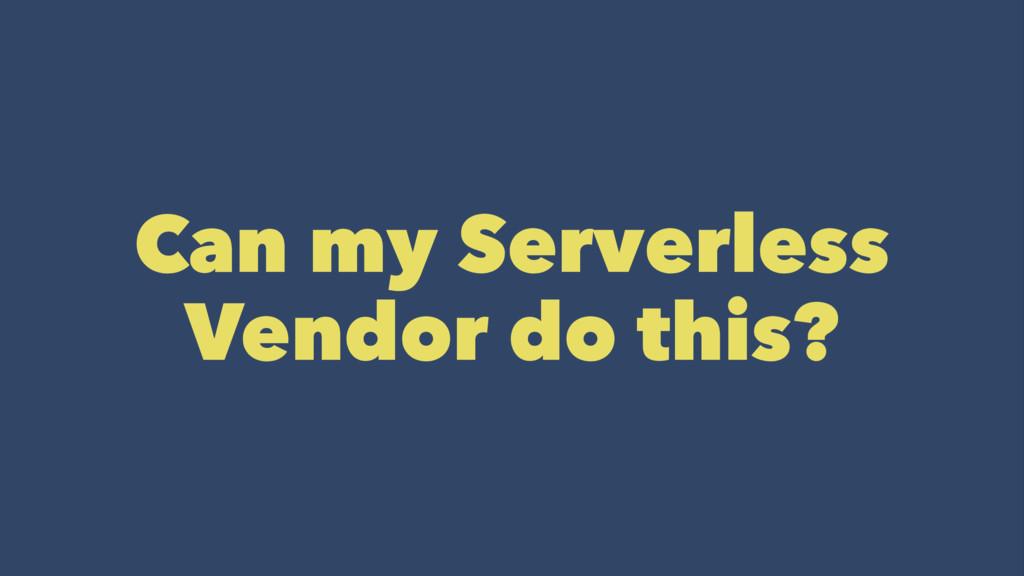 Can my Serverless Vendor do this?