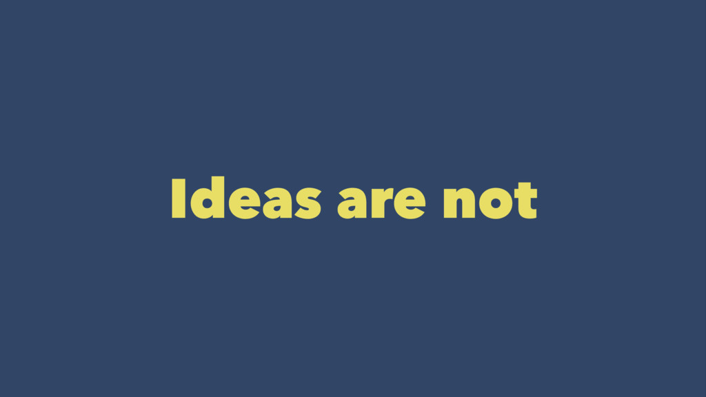 Ideas are not