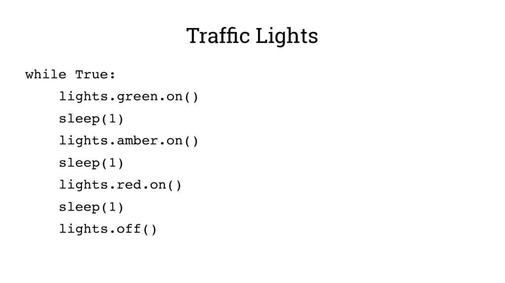 Traffic Lights while True: lights.green.on() sl...