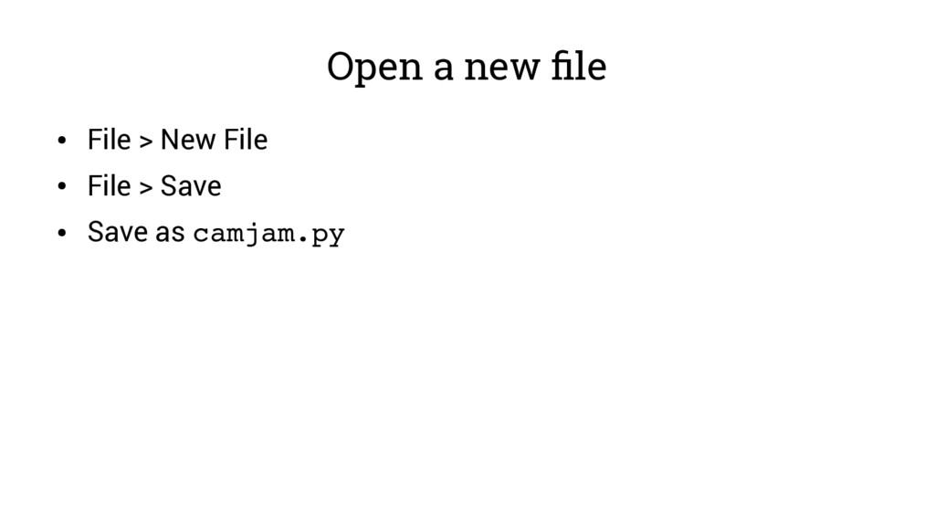 Open a new file ● File > New File ● File > Save...