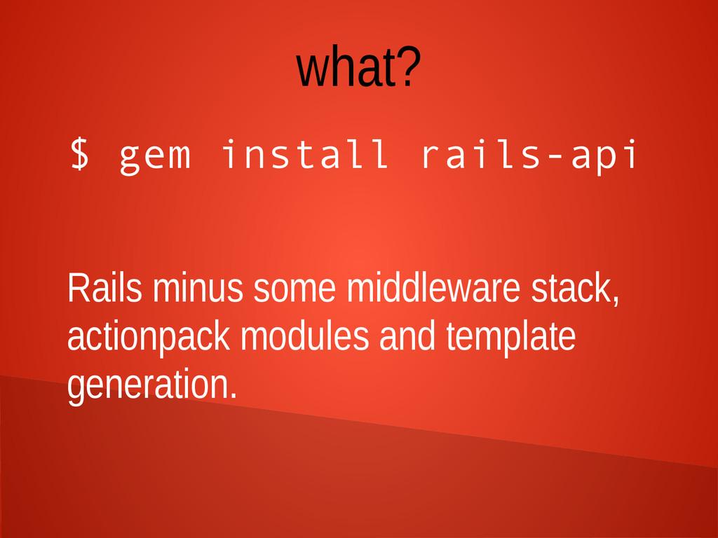 what? $ gem install rails-api Rails minus some ...