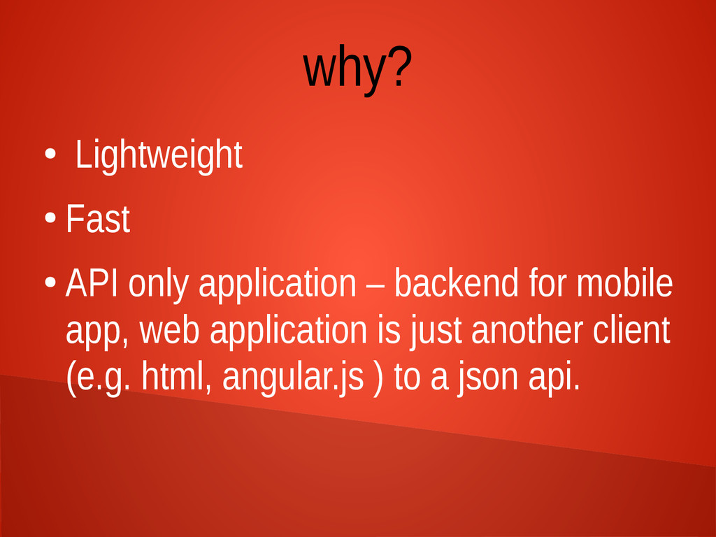 why? ● Lightweight ● Fast ● API only applicatio...