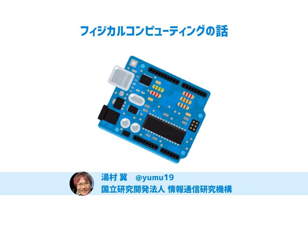 フィジカルコンピューティングの話 湯村 翼 @yumu19 国立研究開発法人 情報通信研究機構...