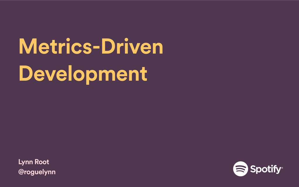 Metrics-Driven Development Lynn Root @roguelynn