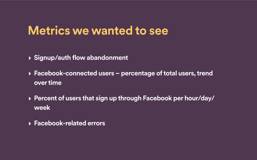 Metrics we wanted to see ‣ Signup/auth flow aba...