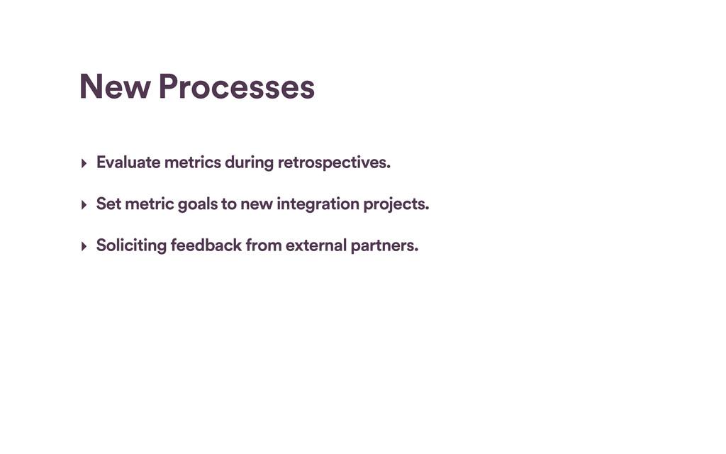 New Processes ‣ Evaluate metrics during retrosp...