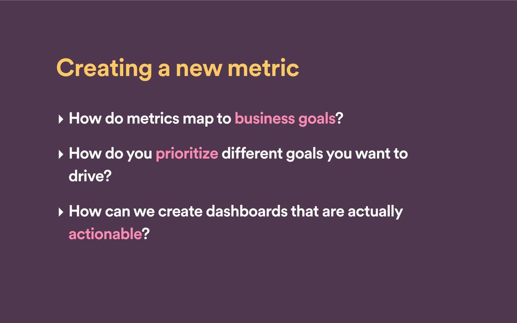 Creating a new metric ‣ How do metrics map to b...