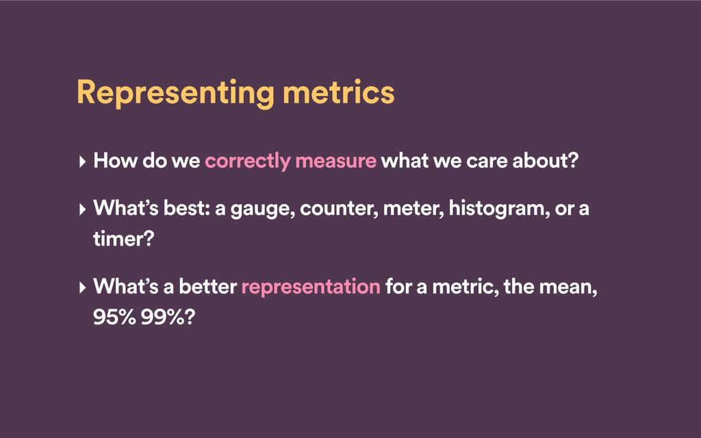 Representing metrics ‣ How do we correctly meas...
