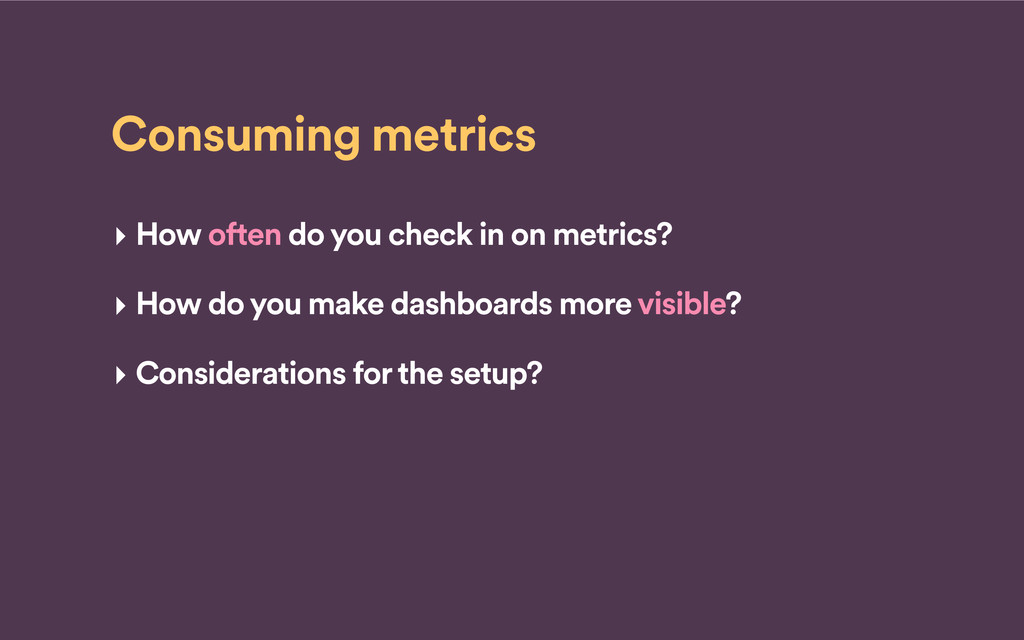 Consuming metrics ‣ How often do you check in o...