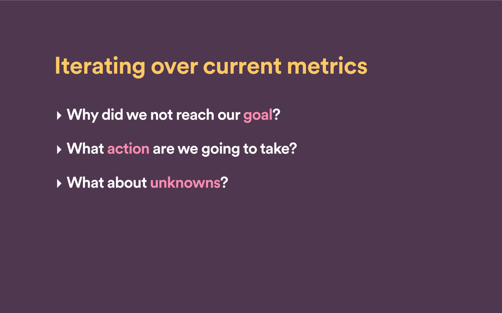 Iterating over current metrics ‣ Why did we not...