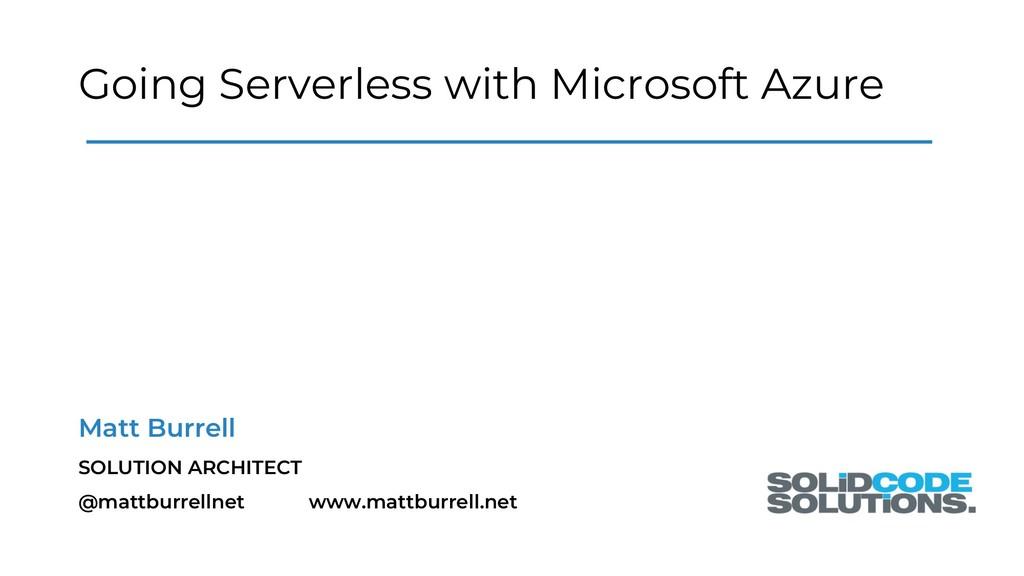 Going Serverless with Microsoft Azure Matt Burr...