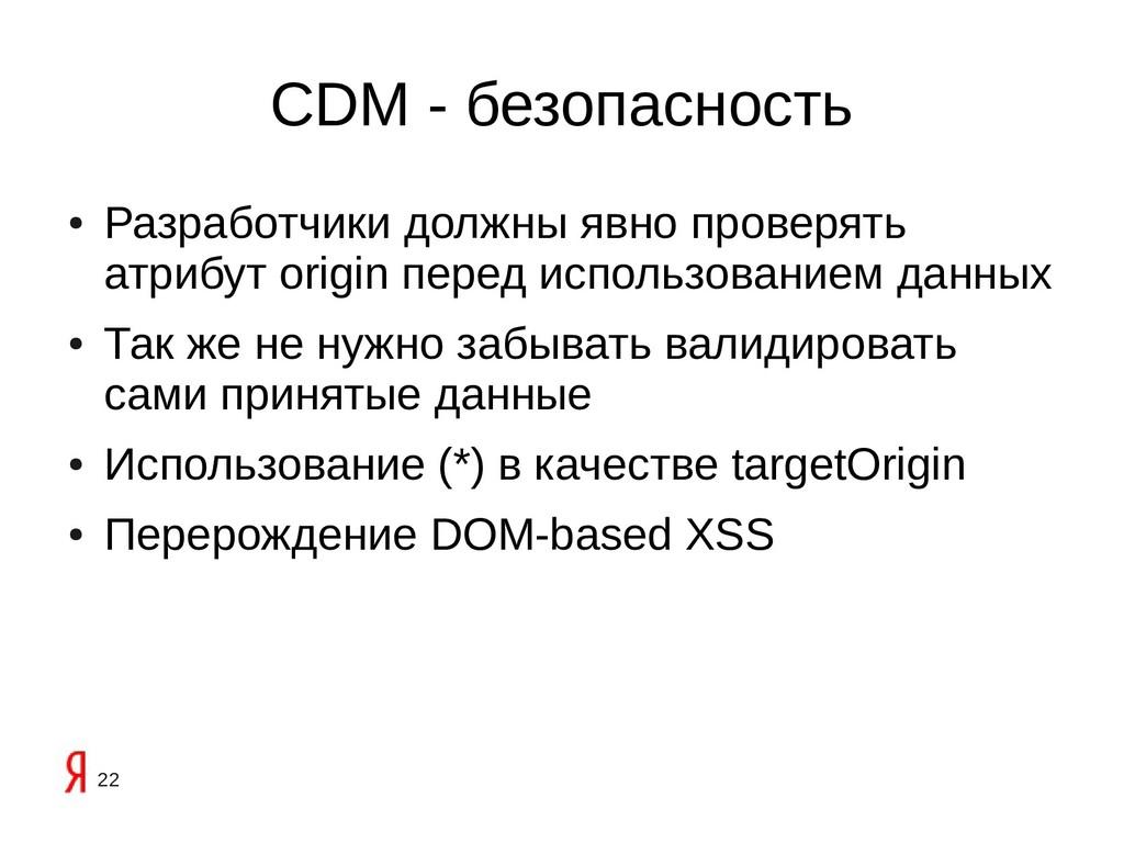 22 CDM - безопасность ● Разработчики должны явн...