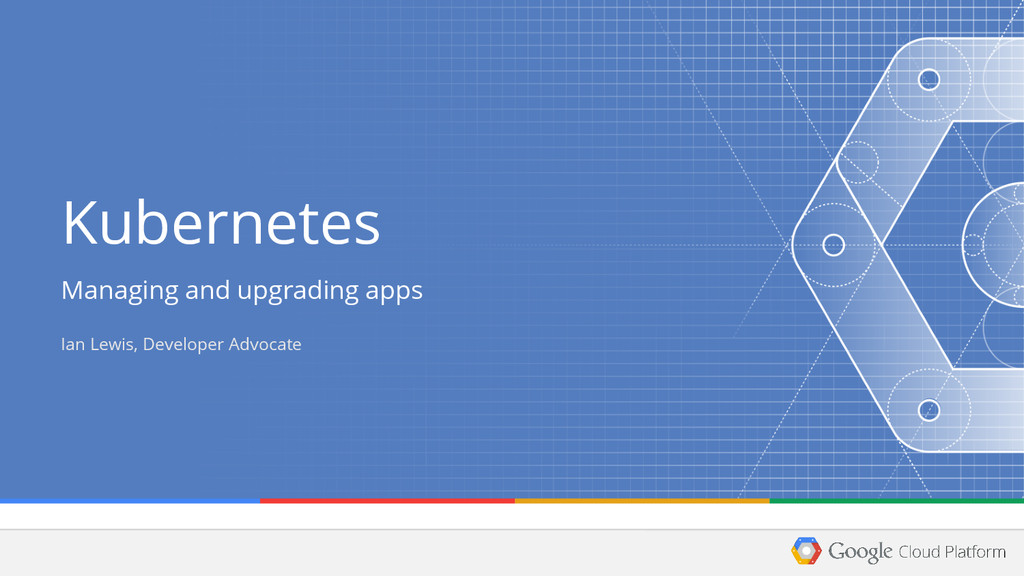 Kubernetes Managing and upgrading apps Ian Lewi...