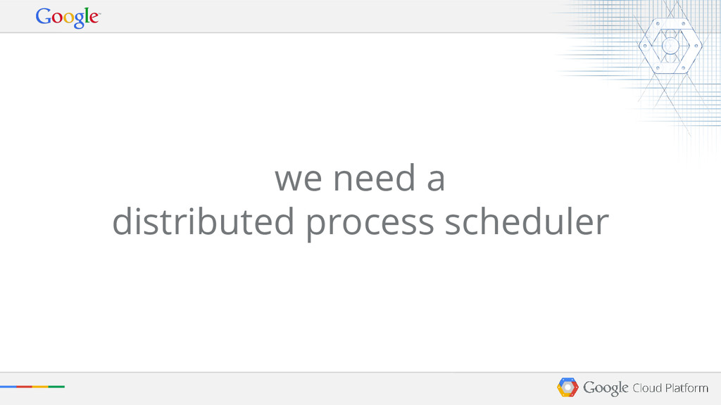 we need a distributed process scheduler