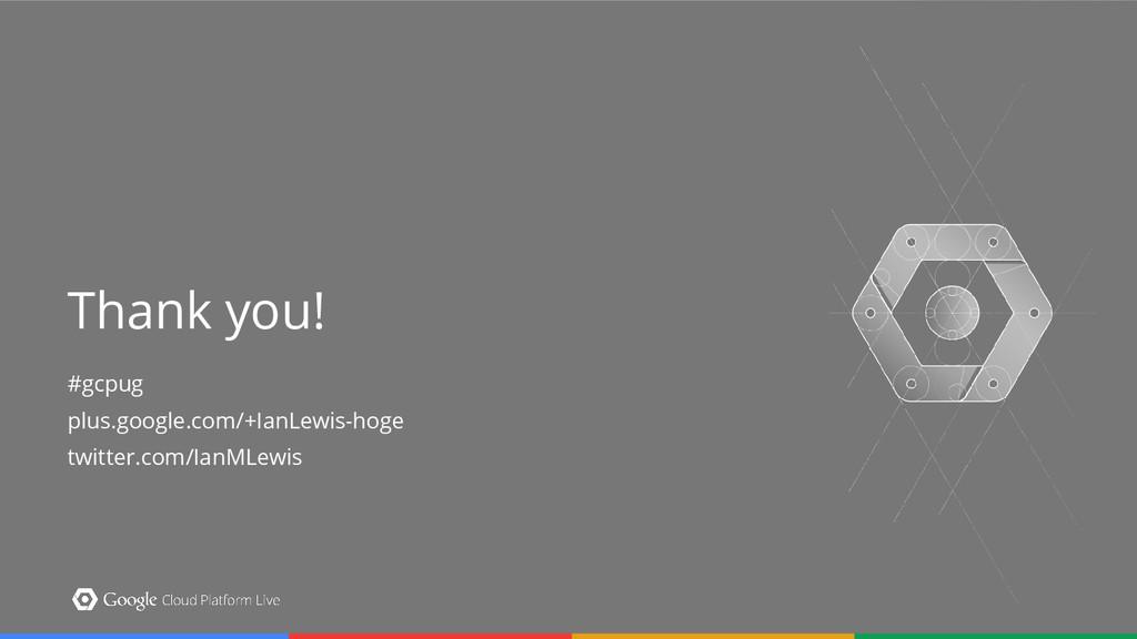#gcpug plus.google.com/+IanLewis-hoge twitter.c...