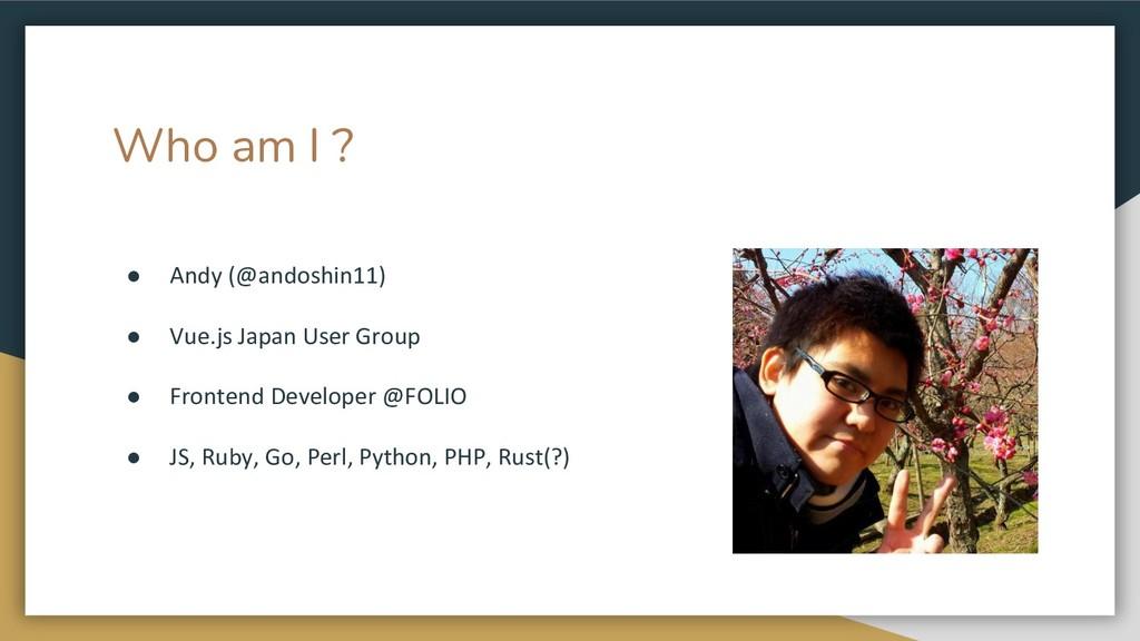 Who am I ? ● Andy (@andoshin11) ● Vue.js Japan ...