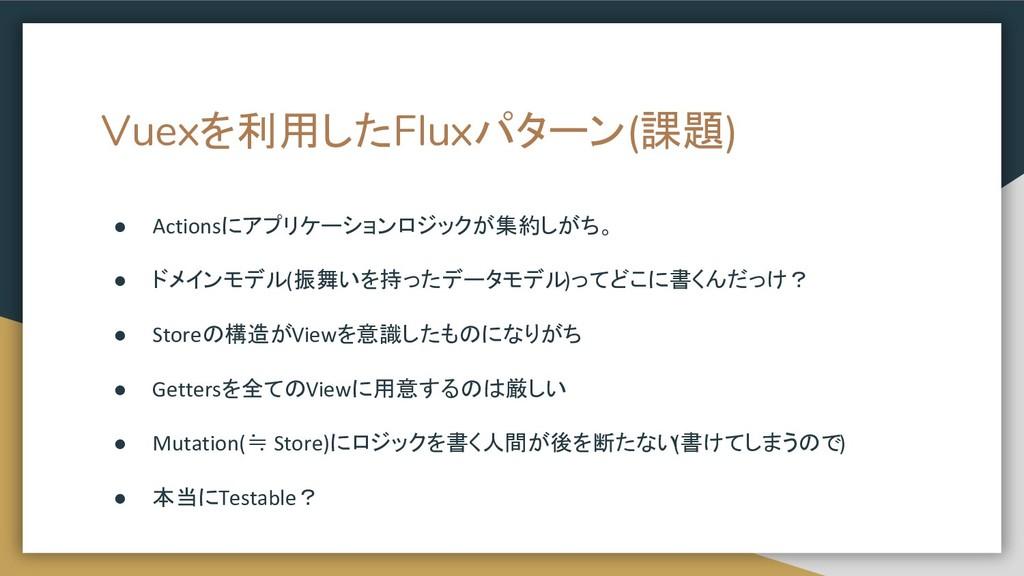 Vuexを利用したFluxパターン(課題) ● Actionsにアプリケーションロジックが集約...