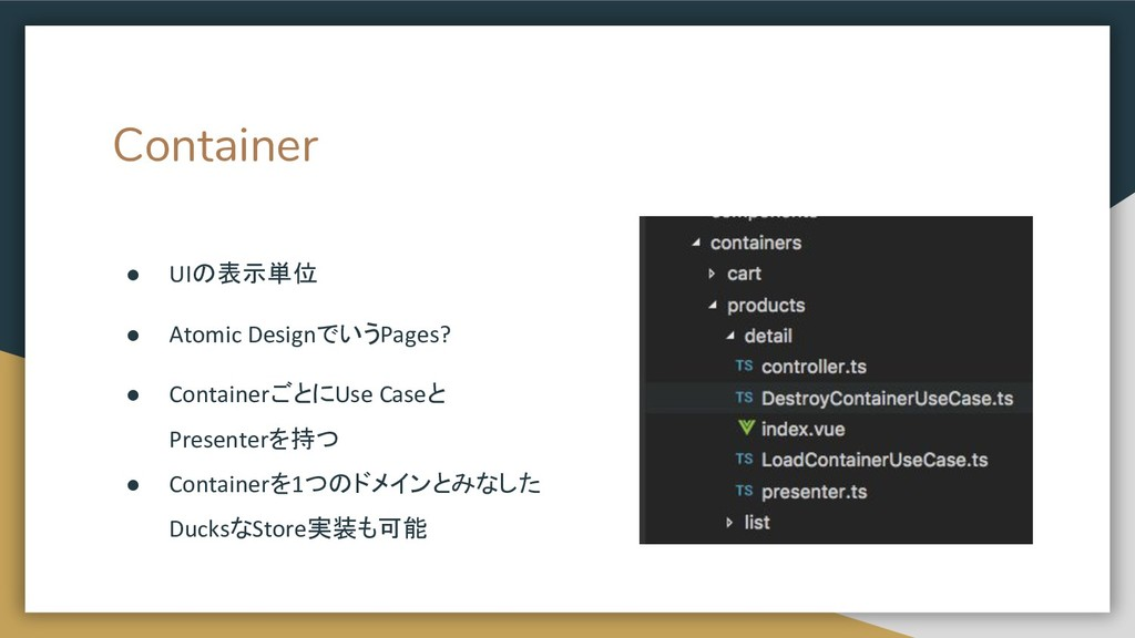 Container ● UIの表示単位 ● Atomic DesignでいうPages? ● ...