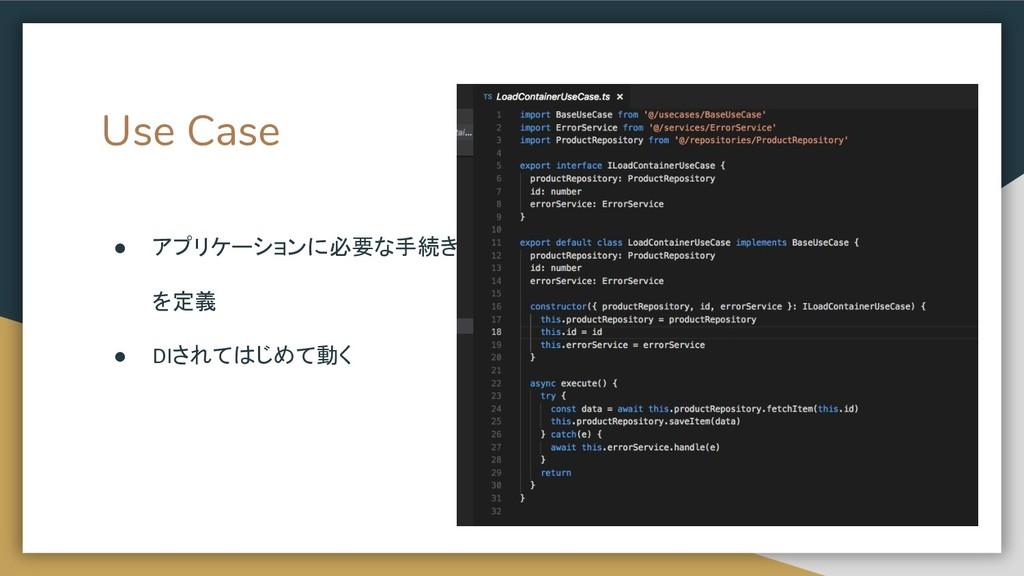 Use Case ● アプリケーションに必要な手続き を定義 ● DIされてはじめて動く