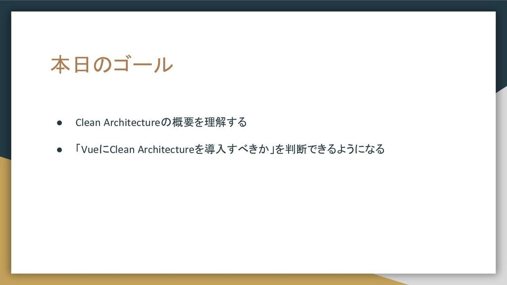 本日のゴール ● Clean Architectureの概要を理解する ● 「VueにClea...