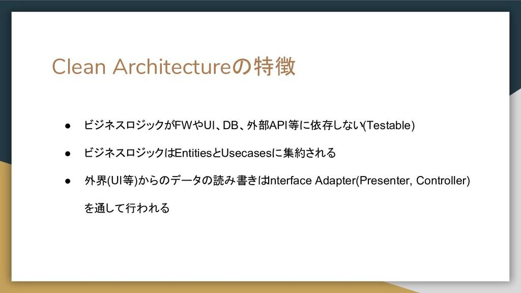 Clean Architectureの特徴 ● ビジネスロジックがFWやUI、DB、外部API...
