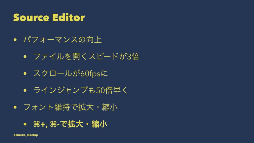 Source Editor • ύϑΥʔϚϯεͷ্ • ϑΝΠϧΛ։͘εϐʔυ͕3ഒ • ε...