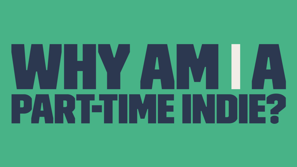 Why Am I A Part-Time Indie?
