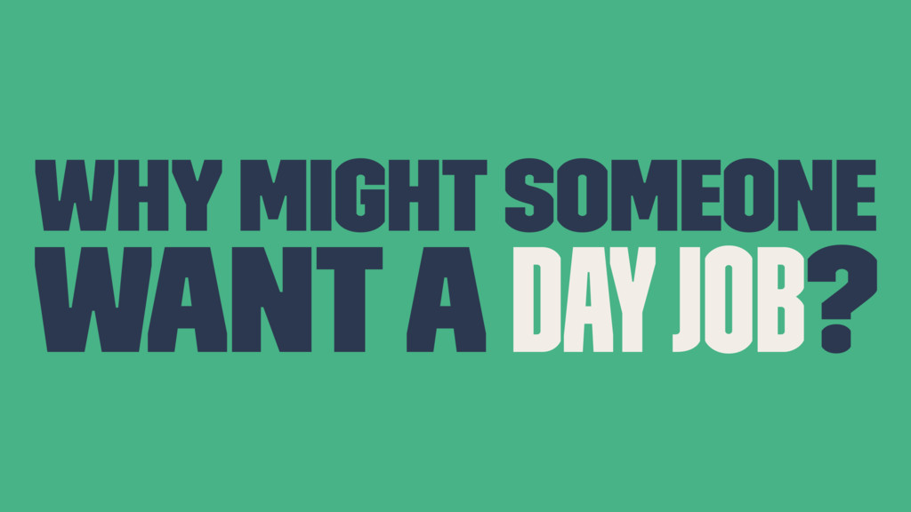 Why might someone want a day job?
