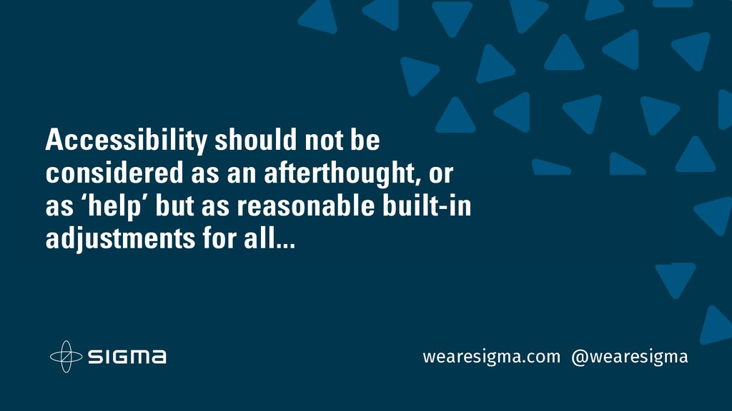 wearesigma.com @wearesigma Accessibility should...