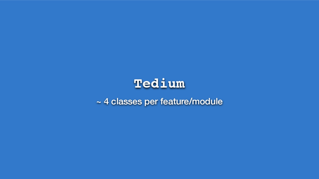 Tedium ~ 4 classes per feature/module