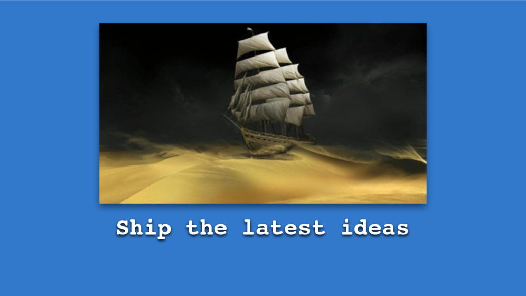 Ship the latest ideas