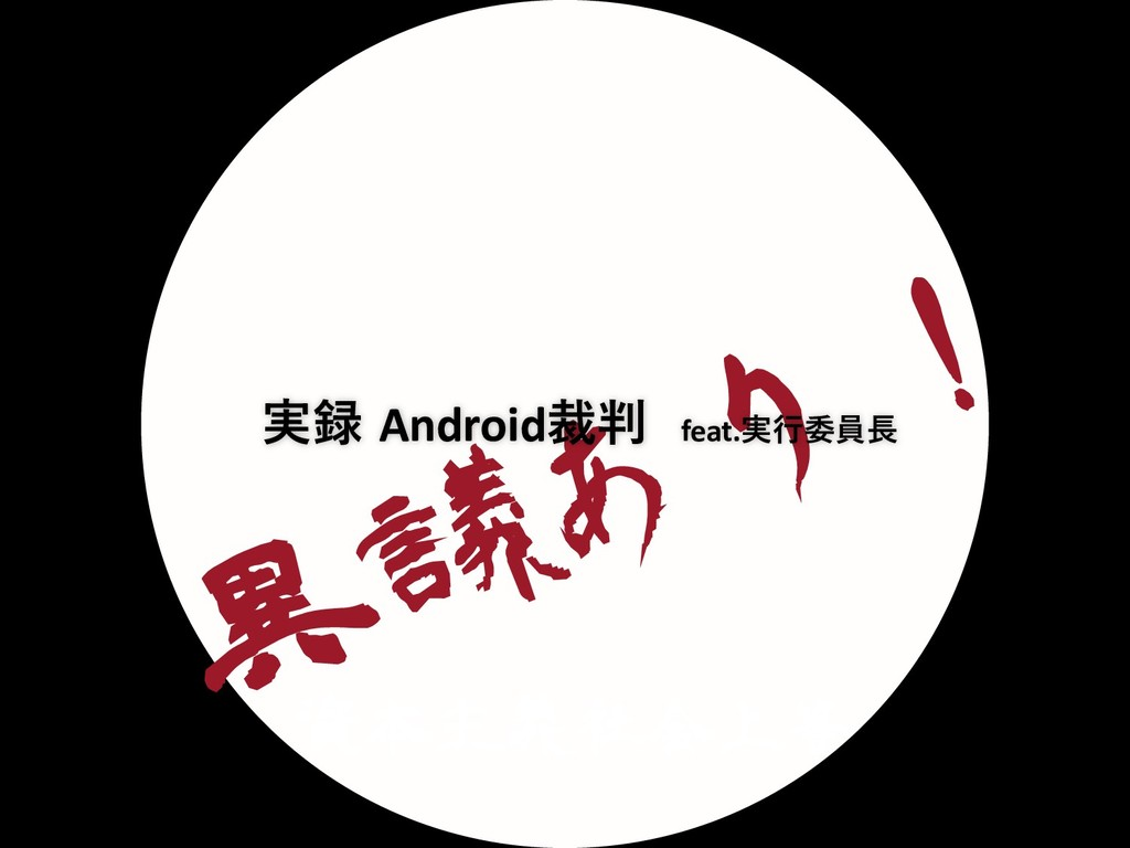 ҟٞ͋Γ ຊओٛࣾձ্ 実録 Android裁判 feat.実⾏委員⻑