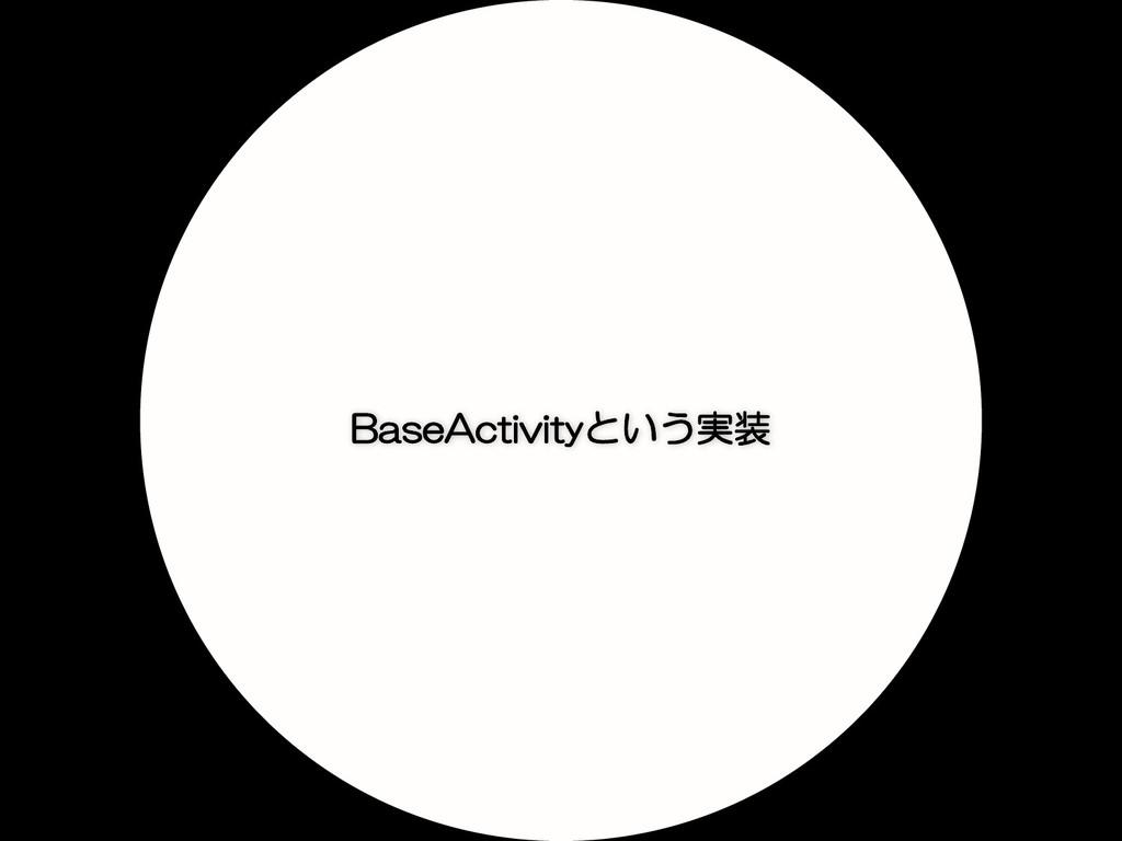 BaseActivityという実装