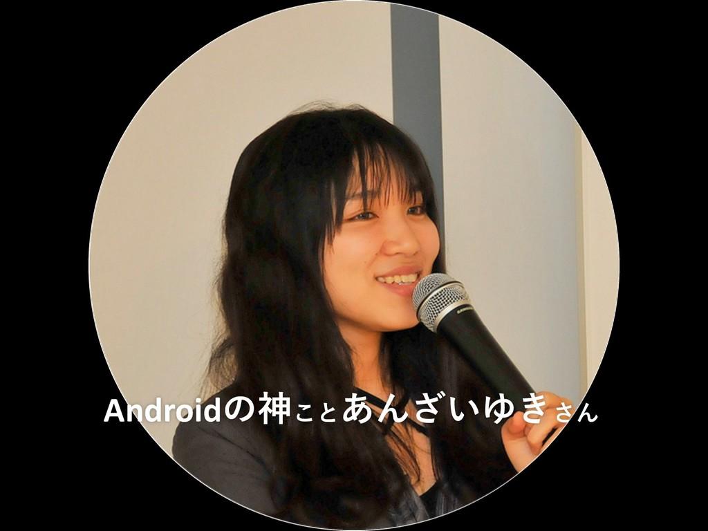 Androidの神ことあんざいゆきさん