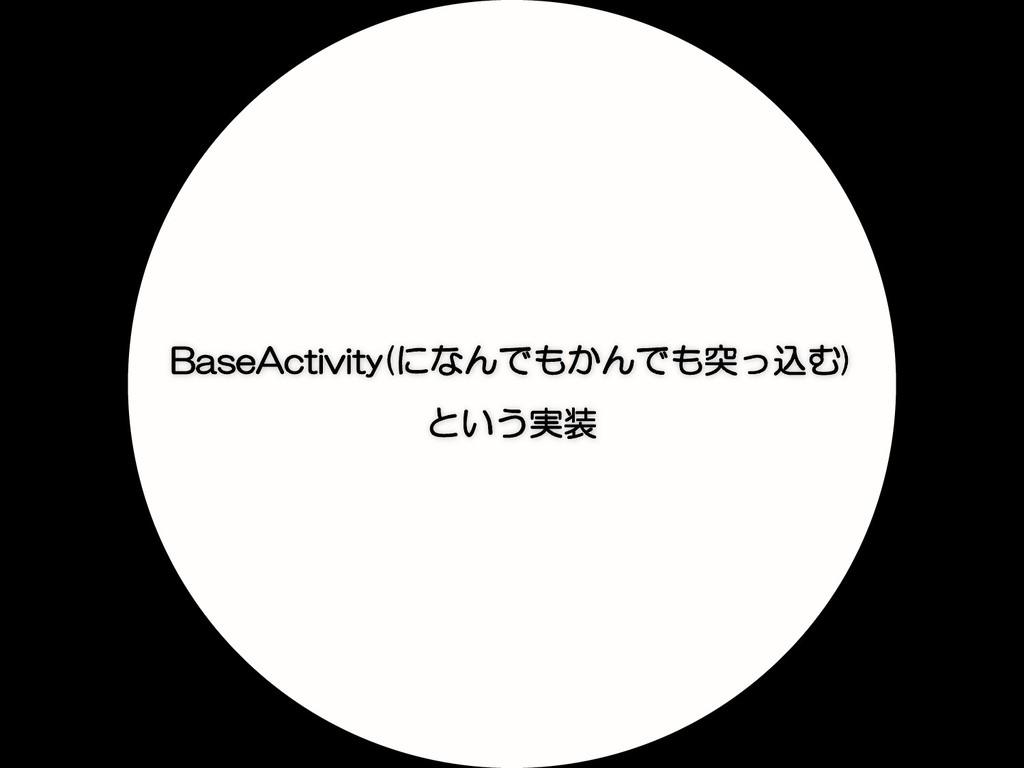BaseActivity(になんでもかんでも突っ込む) という実装