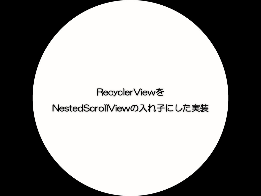 RecyclerViewを NestedScrollViewの入れ子にした実装