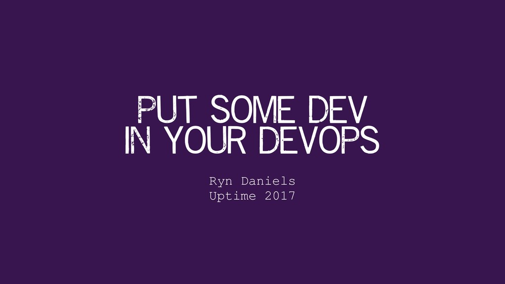 Put Some Dev in your devops Ryn Daniels Uptime...