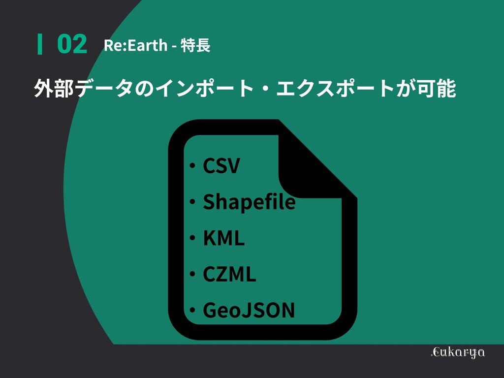 Re:Earth - 特長 02 外部データのインポート・エクスポートが可能 ・CSV  ・S...