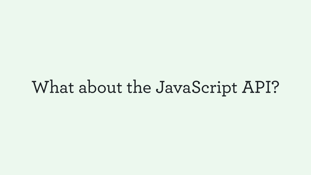 What about the JavaScript API?